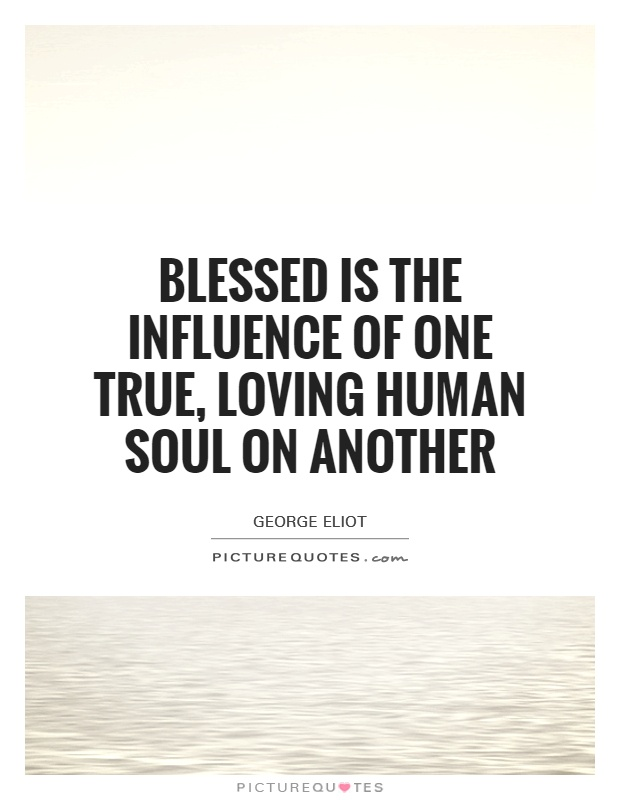 blessed-is-the-influence-of-one-true-loving-human-soul-on-another-quote-1